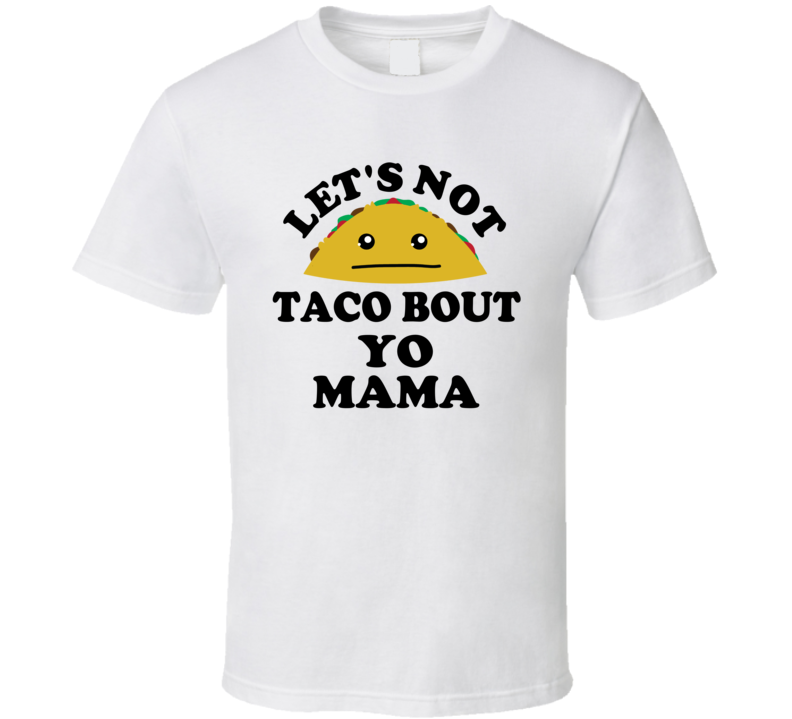 Lets Not Taco Bout Yo Mama Your Mom Joke Funny Parody T Shirt