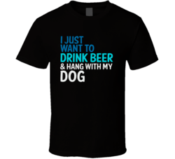 I Just Want To Drink Beer And Hang With My Dog Funny Graphic T Shirt
