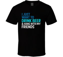 I Just Want To Drink Beer And Hang With My Friends Funny Graphic T Shirt