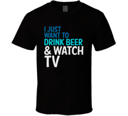 I Just Want To Drink Beer And Watch TV Funny Graphic T Shirt