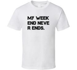 My Week End Never Ends Weekend Funny T Shirt
