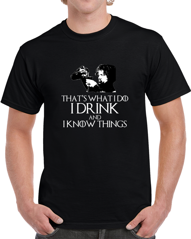 Tyrion Lannister It's What i Do I Drink And I Know Things GoT T Shirt