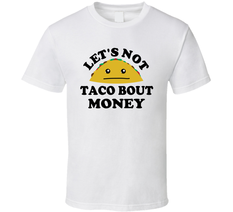 Lets Not Taco Bout Money Broke Funny Parody T Shirt