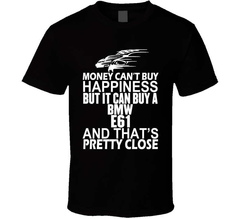 Money Can't Buy Happiness It Can Buy A BMW E61 Car T Shirt