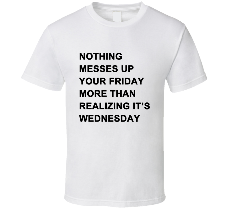 Nothing Messes Up Your Friday Than Realizing Its Wednesday T Shirt