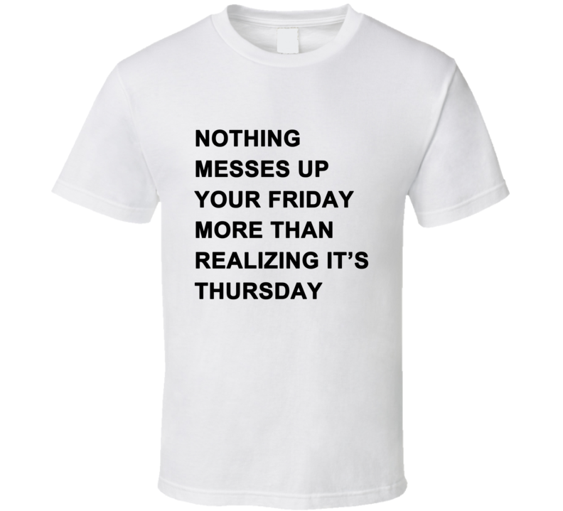 Nothing Messes Up Your Friday Than Realizing Its Thursdays T Shirt