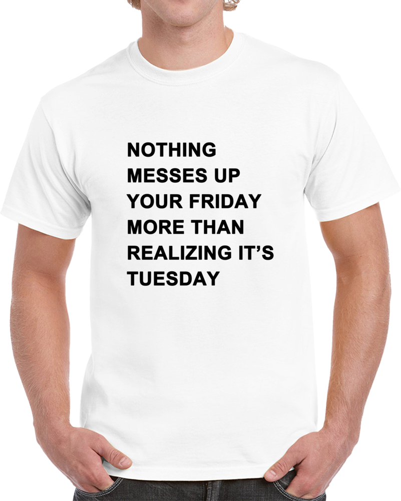 Nothing Messes Up Your Friday Than Realizing Its Tuesday T Shirt