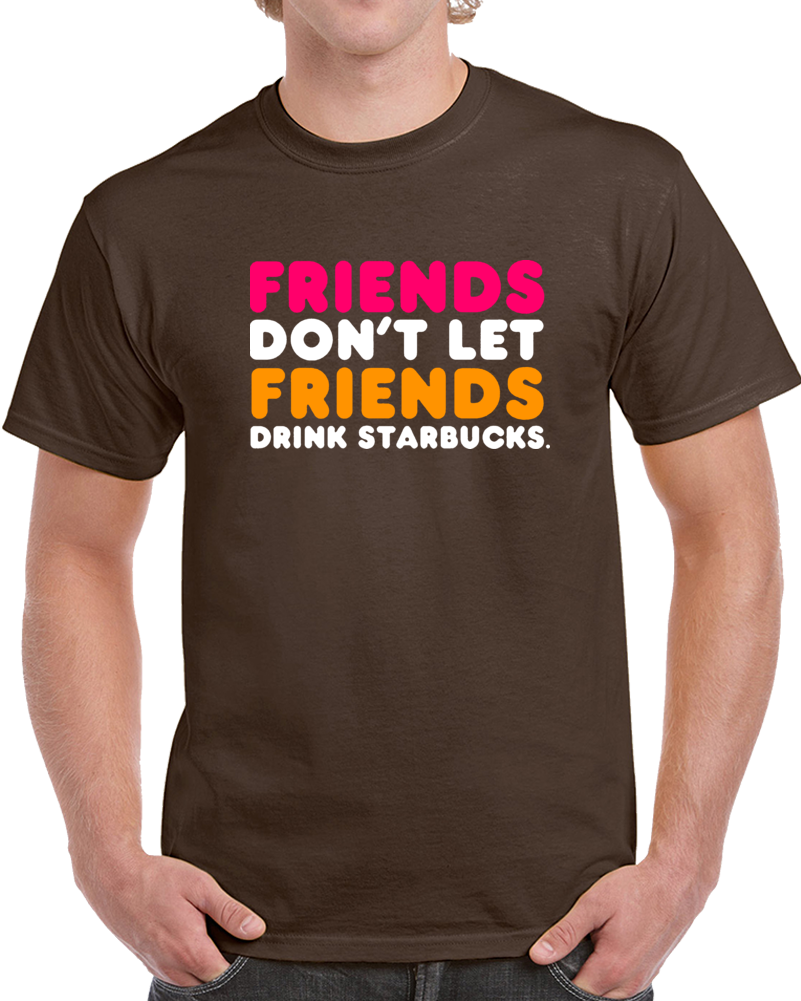 Friends Dont Let Friends Drink Starbucks Clever Dunkin T Shirt