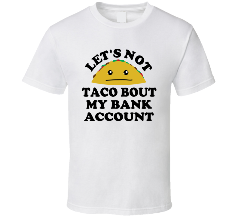 Lets Not Taco Bout My Bank Account Funny Broke Parody T Shirt