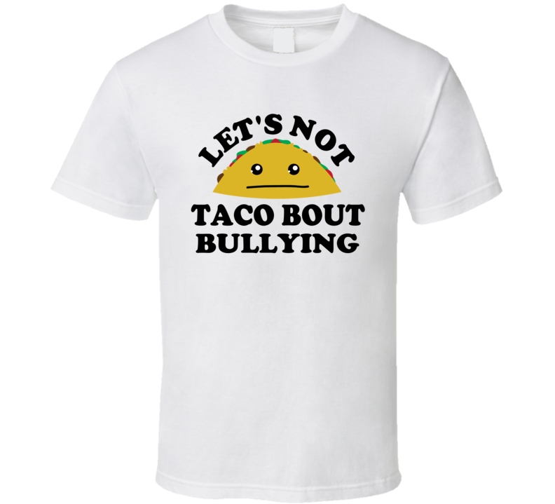 Lets Not Taco Bout Bullying  Anti Bullying Funny Awareness T Shirt