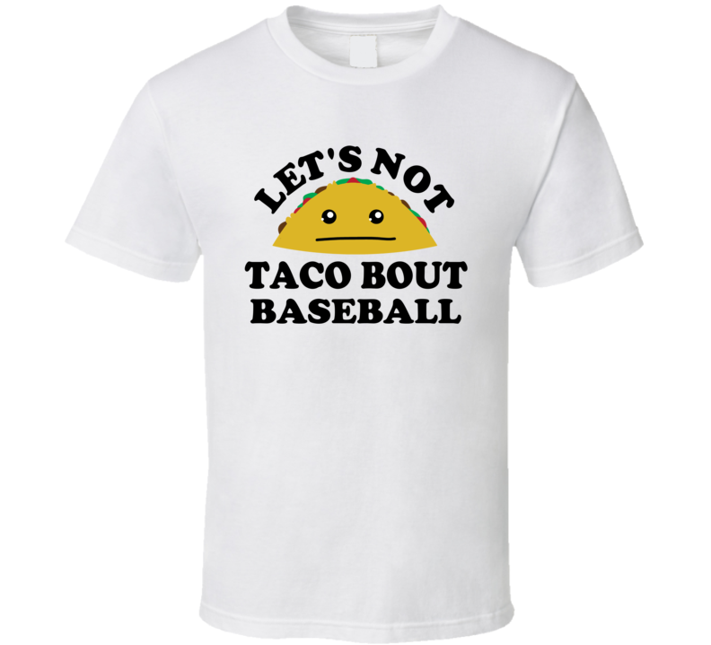Lets Not Taco Bout Baseball Sports Hater Funny Parody T Shirt