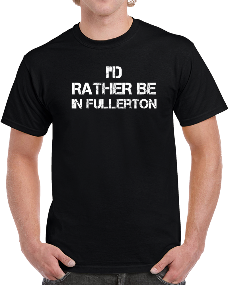 I'd Rather Be In Fullerton Regional Country Cities T Shirt