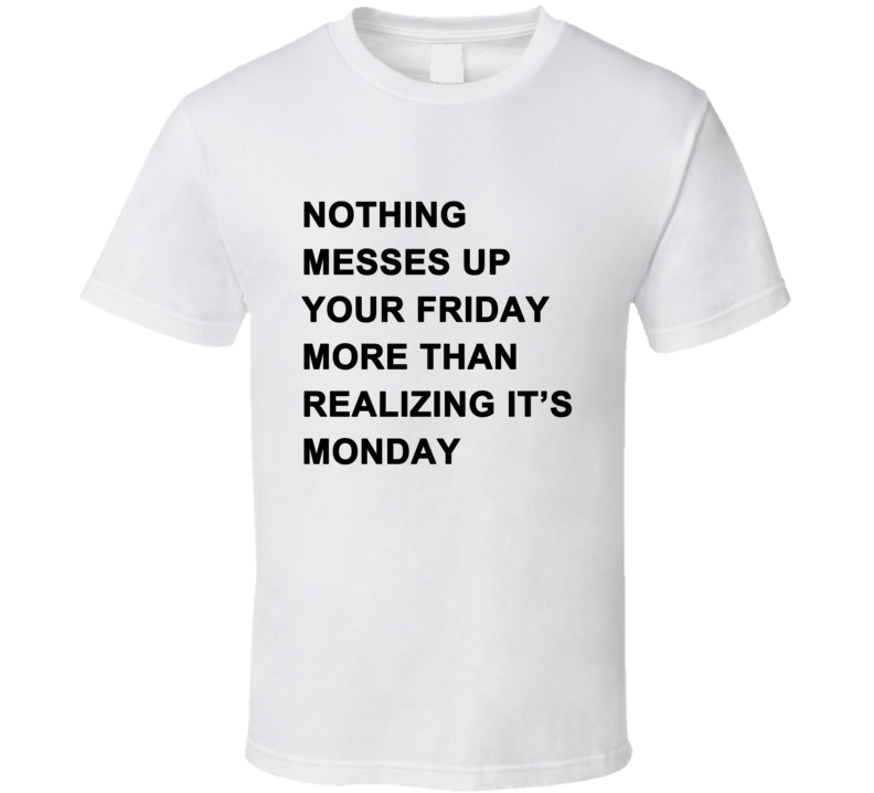 Nothing Messes Up Your Friday Than Realizing Its Monday T Shirt