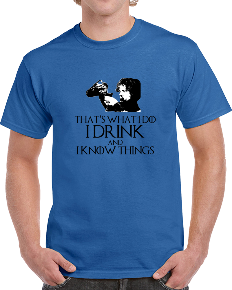 Tyrion Lannister It's What i Do I Drink And I Know Things GoT White T Shirt