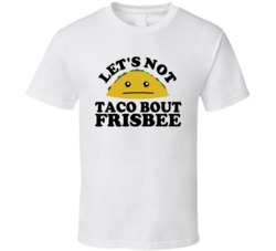 Let's Not Taco Bout Frisbee Funny Pun Shirt
